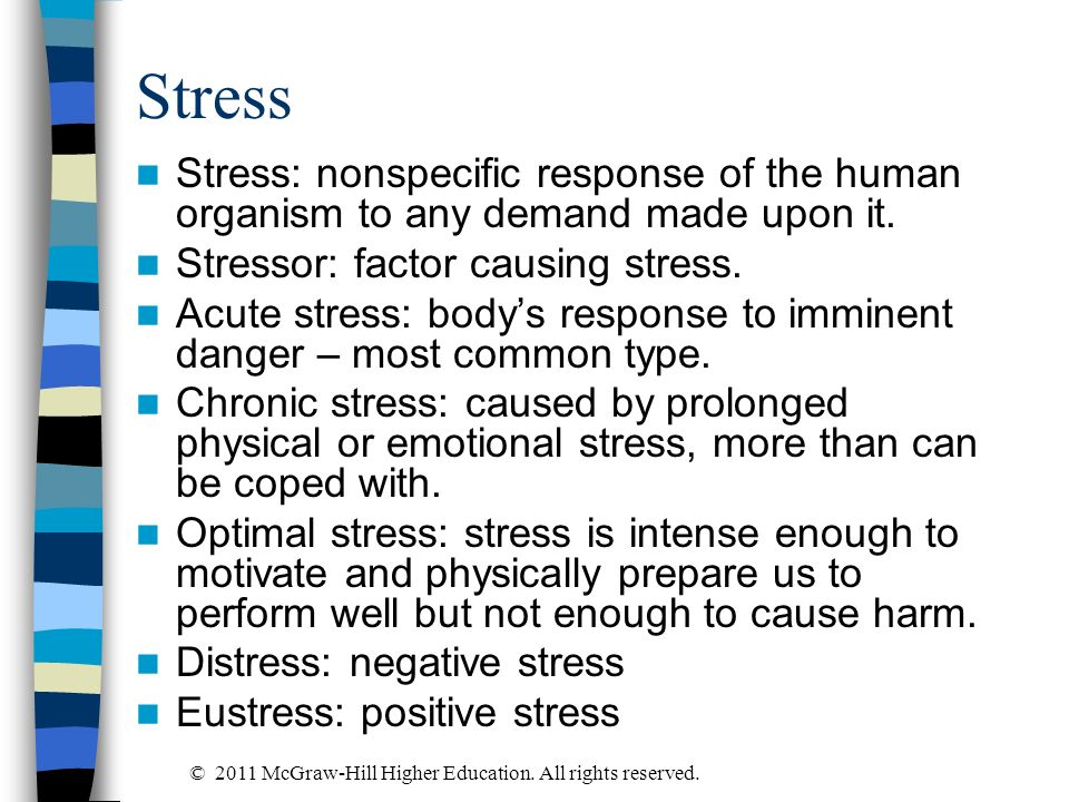 Stress Stress: nonspecific response of the human organism to any demand made upon it. Stressor: factor causing stress. Acute stress: bodys response to