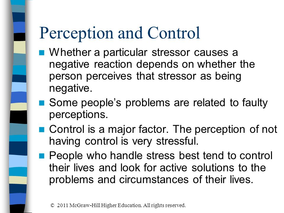 Perception and Control Whether a particular stressor causes a negative reaction depends on whether the person perceives that stressor as being negativ