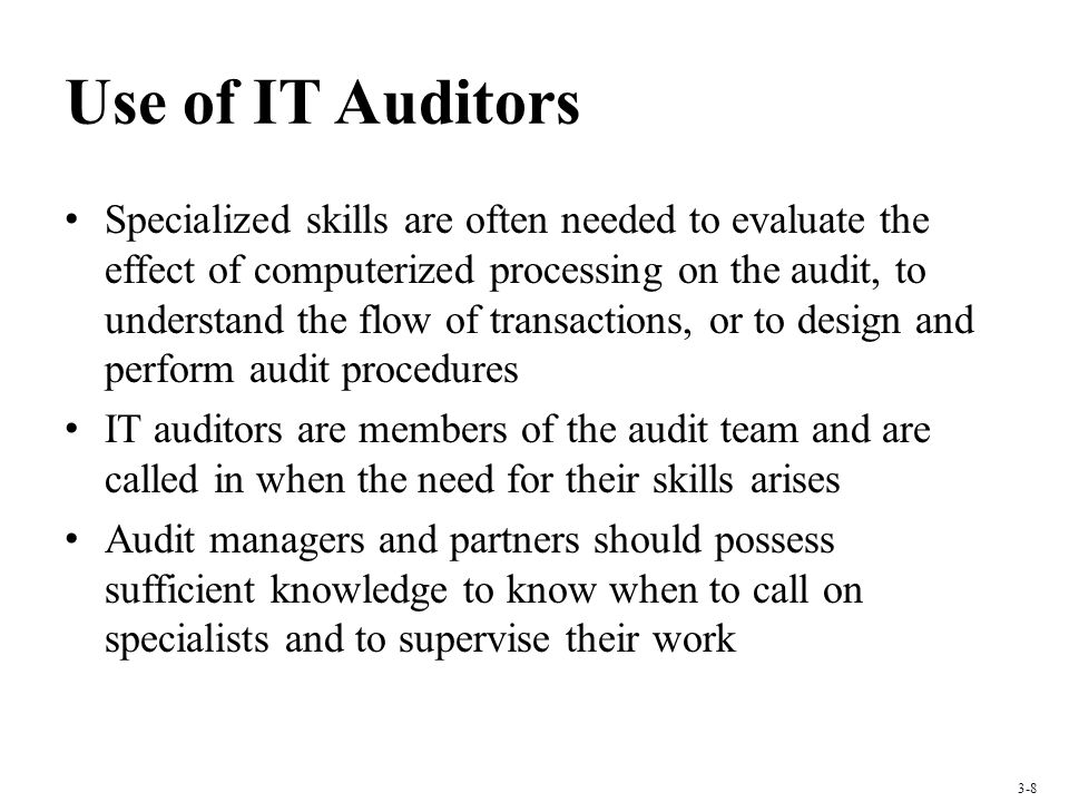 Use of IT Auditors Specialized skills are often needed to evaluate the effect of computerized processing on the audit, to understand the flow of trans