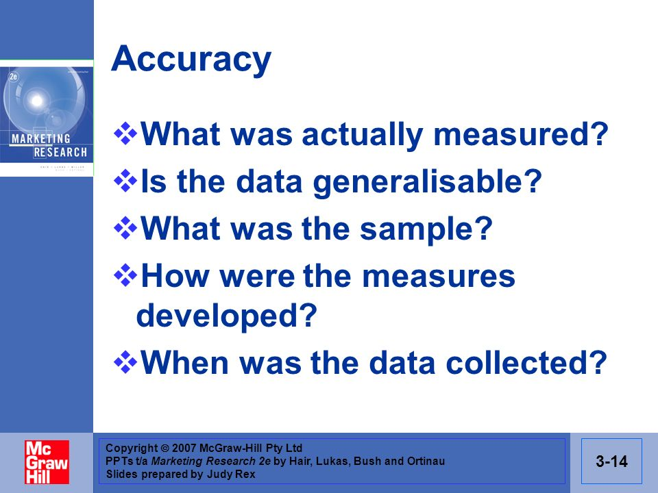 Copyright 2007 McGraw-Hill Pty Ltd PPTs t/a Marketing Research 2e by Hair, Lukas, Bush and Ortinau Slides prepared by Judy Rex 3-14 Accuracy What was actually measured.