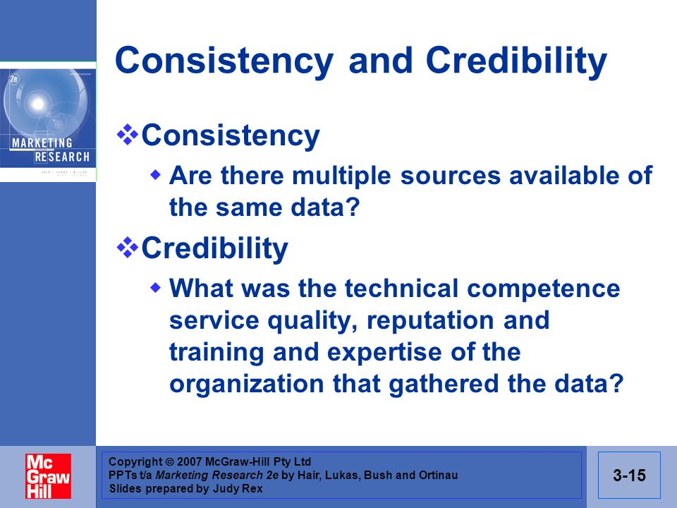 Copyright 2007 McGraw-Hill Pty Ltd PPTs t/a Marketing Research 2e by Hair, Lukas, Bush and Ortinau Slides prepared by Judy Rex 3-15 Consistency and Credibility Consistency Are there multiple sources available of the same data.