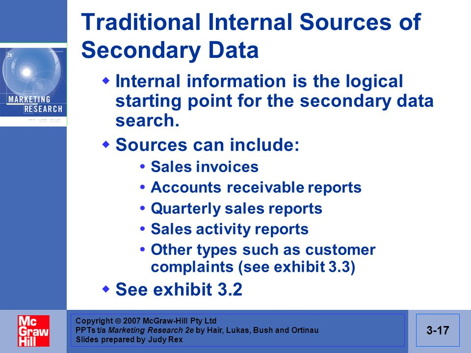 Copyright 2007 McGraw-Hill Pty Ltd PPTs t/a Marketing Research 2e by Hair, Lukas, Bush and Ortinau Slides prepared by Judy Rex 3-17 Traditional Internal Sources of Secondary Data Internal information is the logical starting point for the secondary data search.