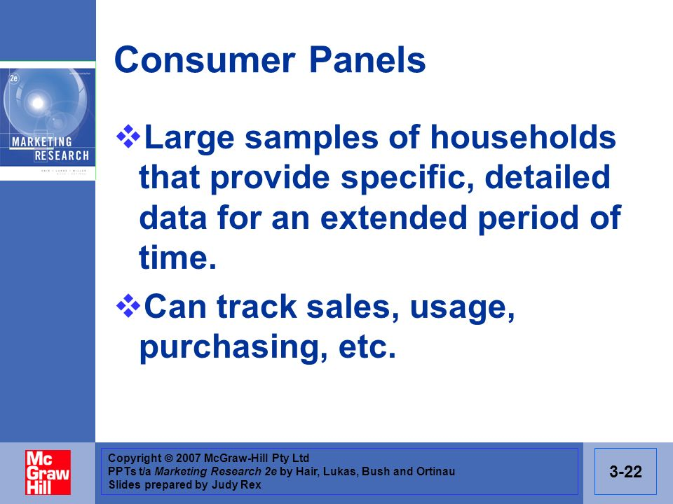 Copyright 2007 McGraw-Hill Pty Ltd PPTs t/a Marketing Research 2e by Hair, Lukas, Bush and Ortinau Slides prepared by Judy Rex 3-22 Consumer Panels Large samples of households that provide specific, detailed data for an extended period of time.
