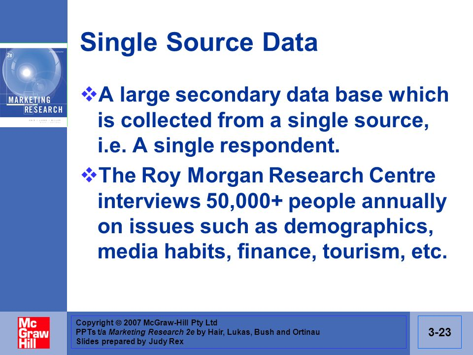 Copyright 2007 McGraw-Hill Pty Ltd PPTs t/a Marketing Research 2e by Hair, Lukas, Bush and Ortinau Slides prepared by Judy Rex 3-23 Single Source Data A large secondary data base which is collected from a single source, i.e.