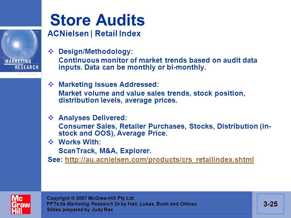 Copyright 2007 McGraw-Hill Pty Ltd PPTs t/a Marketing Research 2e by Hair, Lukas, Bush and Ortinau Slides prepared by Judy Rex 3-25 Store Audits ACNielsen | Retail Index Design/Methodology: Continuous monitor of market trends based on audit data inputs.
