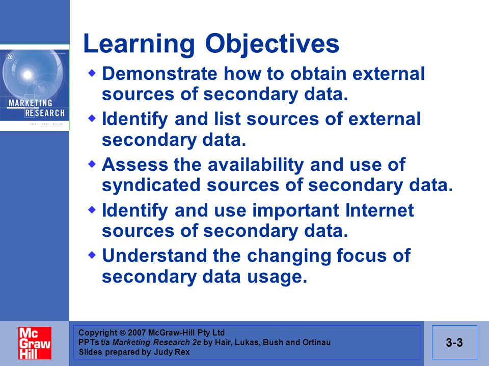 Copyright 2007 McGraw-Hill Pty Ltd PPTs t/a Marketing Research 2e by Hair, Lukas, Bush and Ortinau Slides prepared by Judy Rex 3-3 Learning Objectives Demonstrate how to obtain external sources of secondary data.