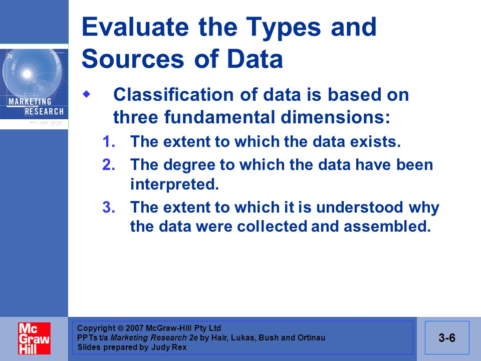 Copyright 2007 McGraw-Hill Pty Ltd PPTs t/a Marketing Research 2e by Hair, Lukas, Bush and Ortinau Slides prepared by Judy Rex 3-6 Evaluate the Types and Sources of Data Classification of data is based on three fundamental dimensions: 1.The extent to which the data exists.
