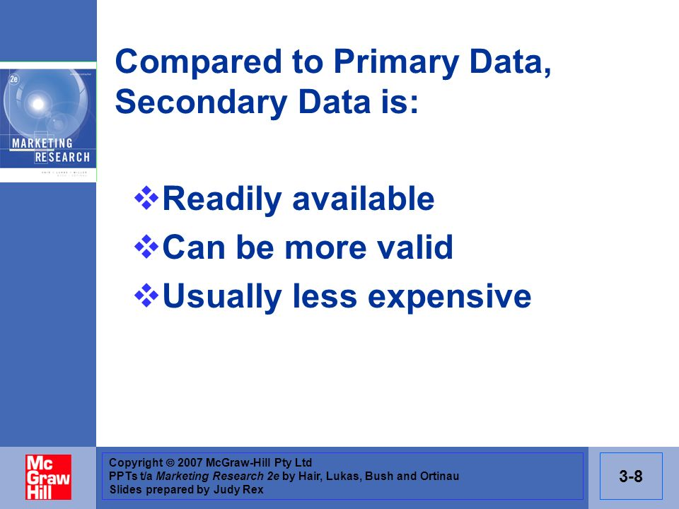Copyright 2007 McGraw-Hill Pty Ltd PPTs t/a Marketing Research 2e by Hair, Lukas, Bush and Ortinau Slides prepared by Judy Rex 3-8 Compared to Primary Data, Secondary Data is: Readily available Can be more valid Usually less expensive
