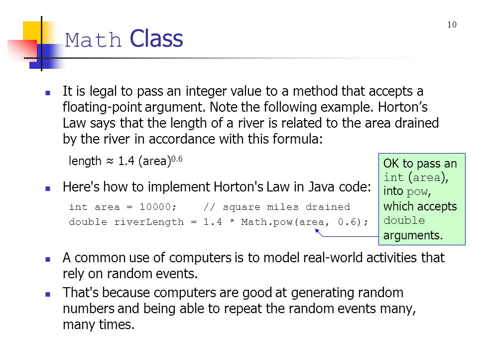 Math Class It is legal to pass an integer value to a method that accepts a floating-point argument. Note the following example. Hortons Law says that