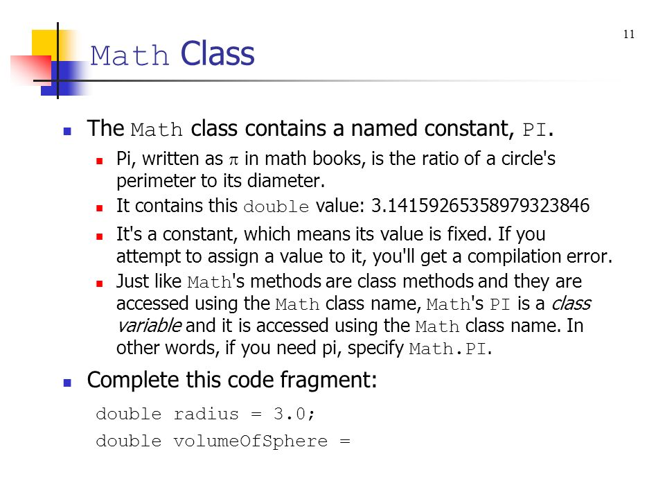 Math Class The Math class contains a named constant, PI. Pi, written as in math books, is the ratio of a circle's perimeter to its diameter. It contai