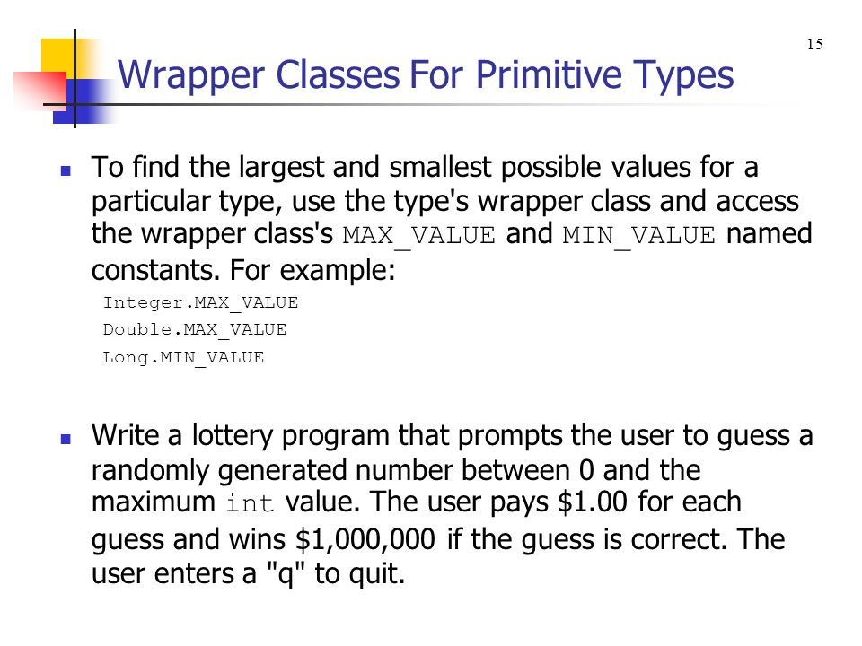 Wrapper Classes For Primitive Types To find the largest and smallest possible values for a particular type, use the type's wrapper class and access th