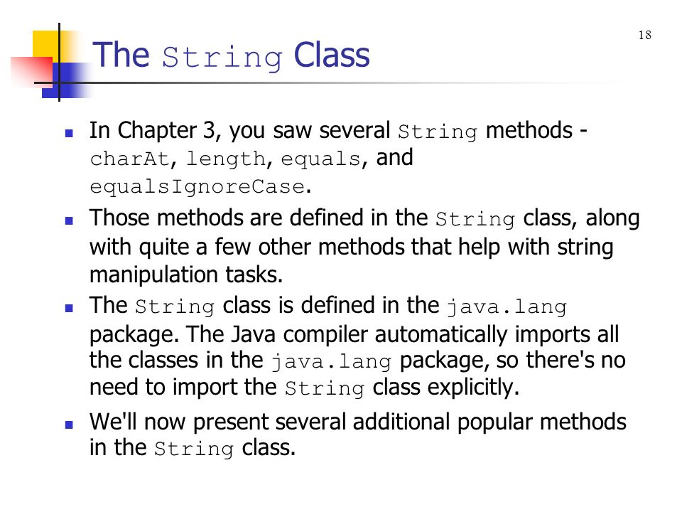 The String Class In Chapter 3, you saw several String methods - charAt, length, equals, and equalsIgnoreCase. Those methods are defined in the String