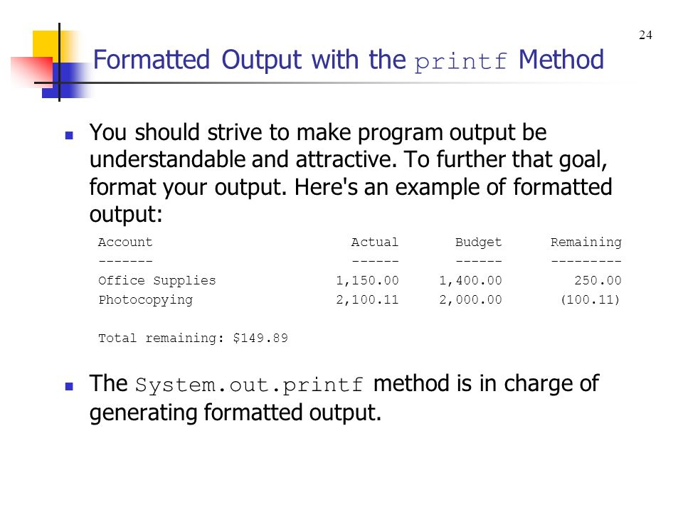 Formatted Output with the printf Method You should strive to make program output be understandable and attractive. To further that goal, format your o