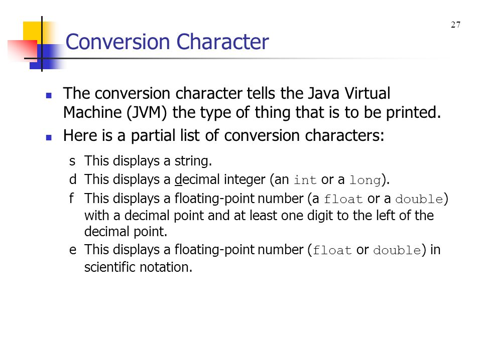 Conversion Character The conversion character tells the Java Virtual Machine (JVM) the type of thing that is to be printed. Here is a partial list of