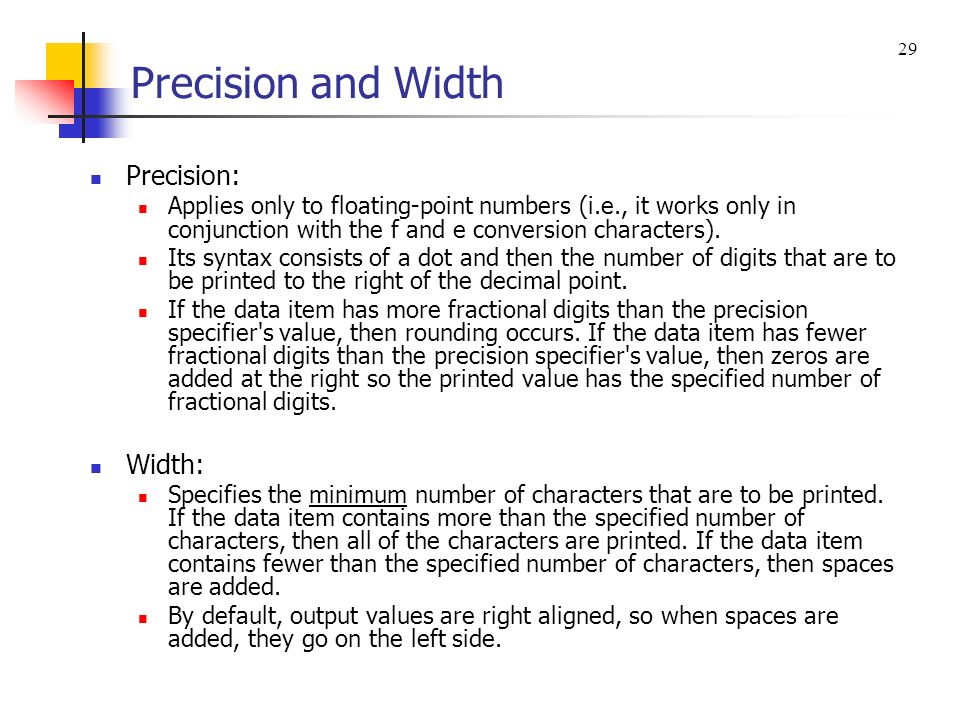 Precision and Width Precision: Applies only to floating-point numbers (i.e., it works only in conjunction with the f and e conversion characters). Its