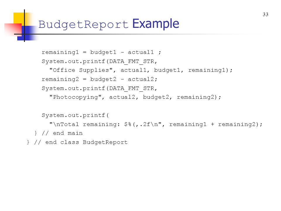 BudgetReport Example remaining1 = budget1 - actual1 ; System.out.printf(DATA_FMT_STR,