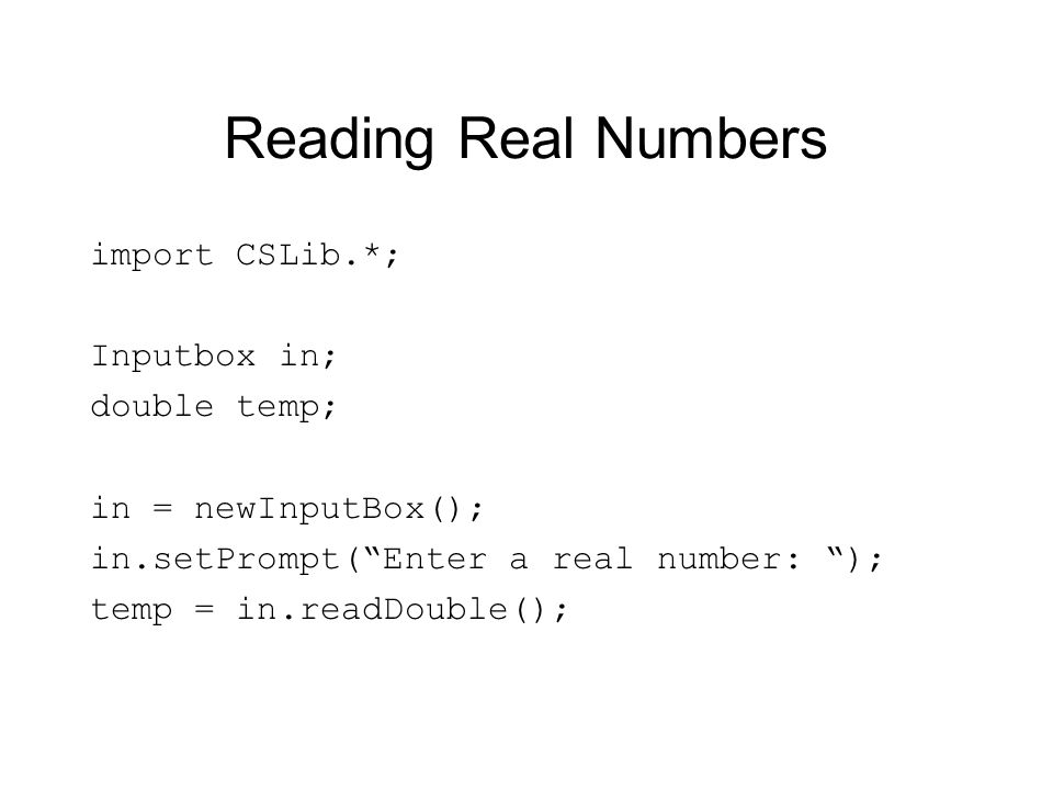 Reading Real Numbers import CSLib.*; Inputbox in; double temp; in = newInputBox(); in.setPrompt(Enter a real number: ); temp = in.readDouble();