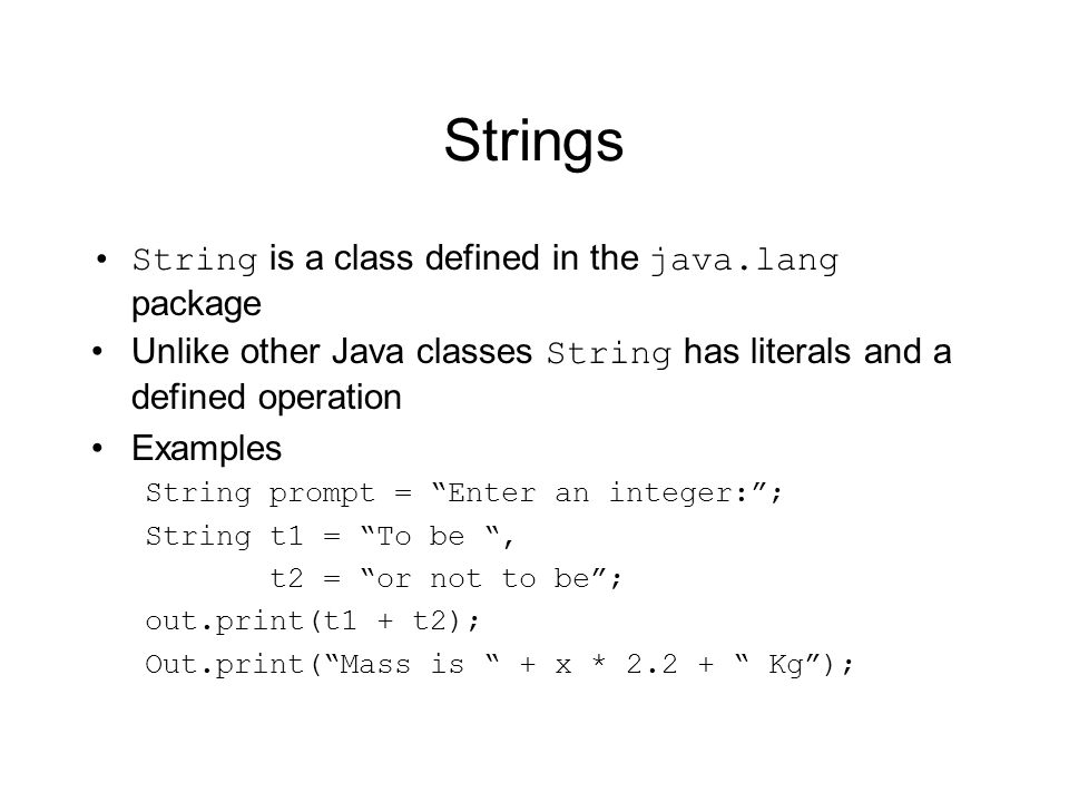 Strings String is a class defined in the java.lang package Unlike other Java classes String has literals and a defined operation Examples String promp