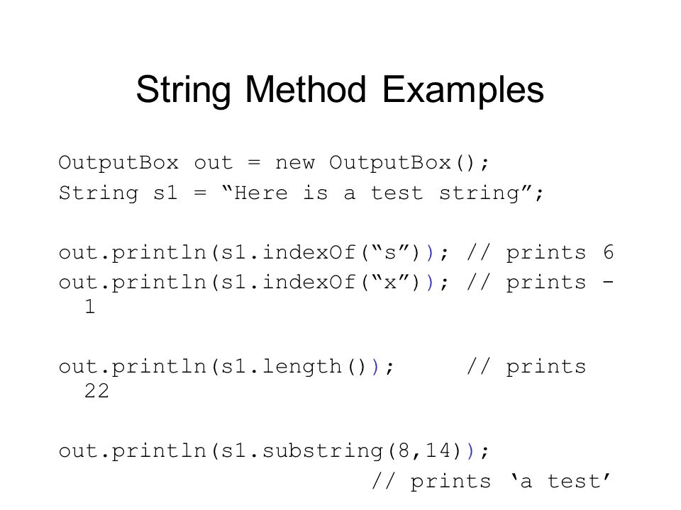 String Method Examples OutputBox out = new OutputBox(); String s1 = Here is a test string; out.println(s1.indexOf(s)); // prints 6 out.println(s1.inde