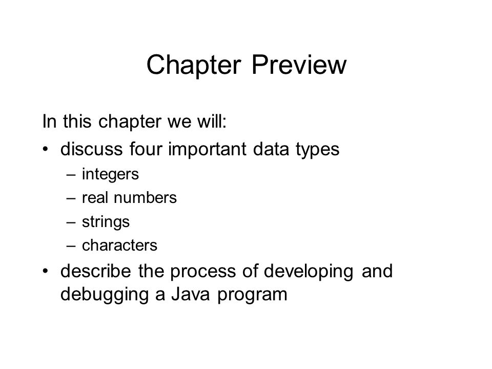 Chapter Preview In this chapter we will: discuss four important data types –integers –real numbers –strings –characters describe the process of develo