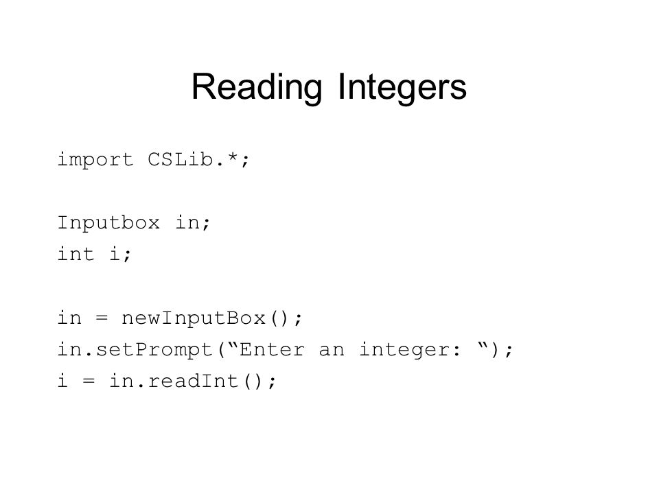 Reading Integers import CSLib.*; Inputbox in; int i; in = newInputBox(); in.setPrompt(Enter an integer: ); i = in.readInt();
