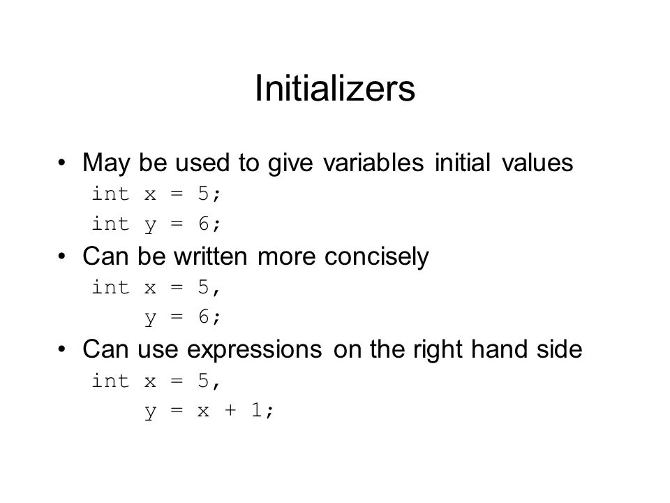Initializers May be used to give variables initial values int x = 5; int y = 6; Can be written more concisely int x = 5, y = 6; Can use expressions on