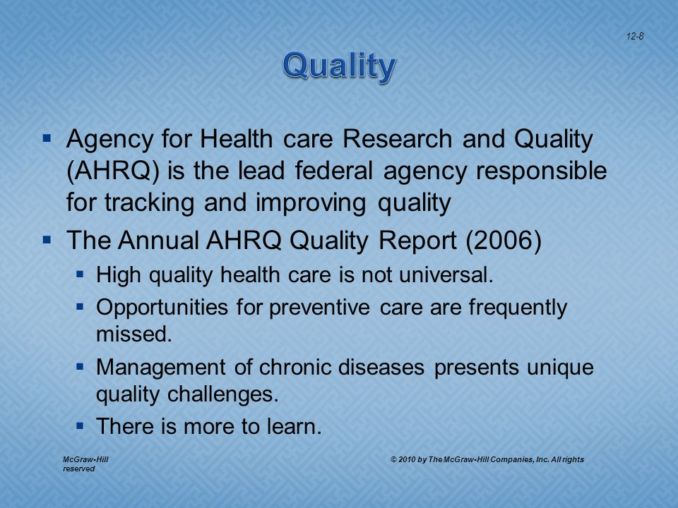 Agency for Health care Research and Quality (AHRQ) is the lead federal agency responsible for tracking and improving quality The Annual AHRQ Quality Report (2006) High quality health care is not universal.