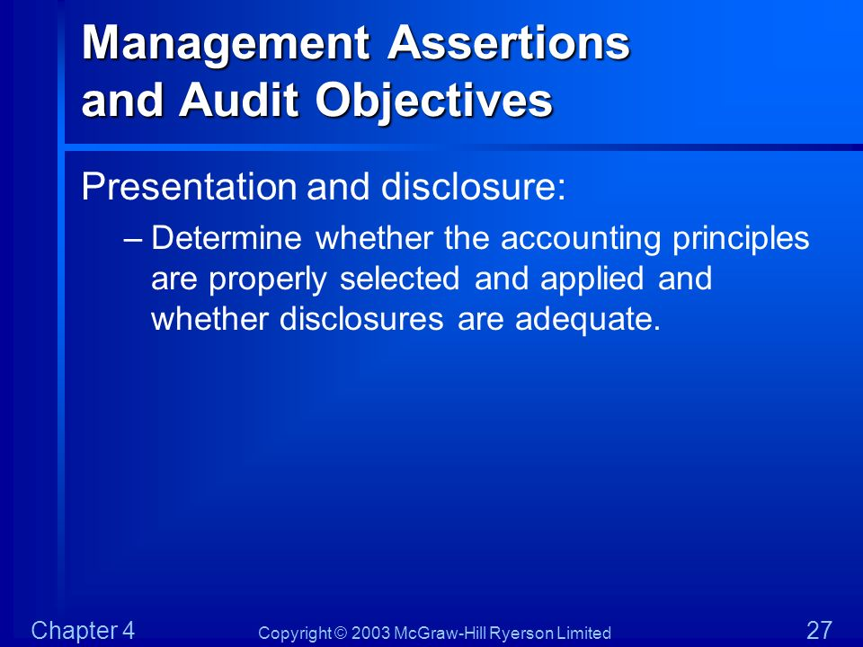 Copyright © 2003 McGraw-Hill Ryerson Limited Chapter 4 27 Management Assertions and Audit Objectives Presentation and disclosure: –Determine whether t
