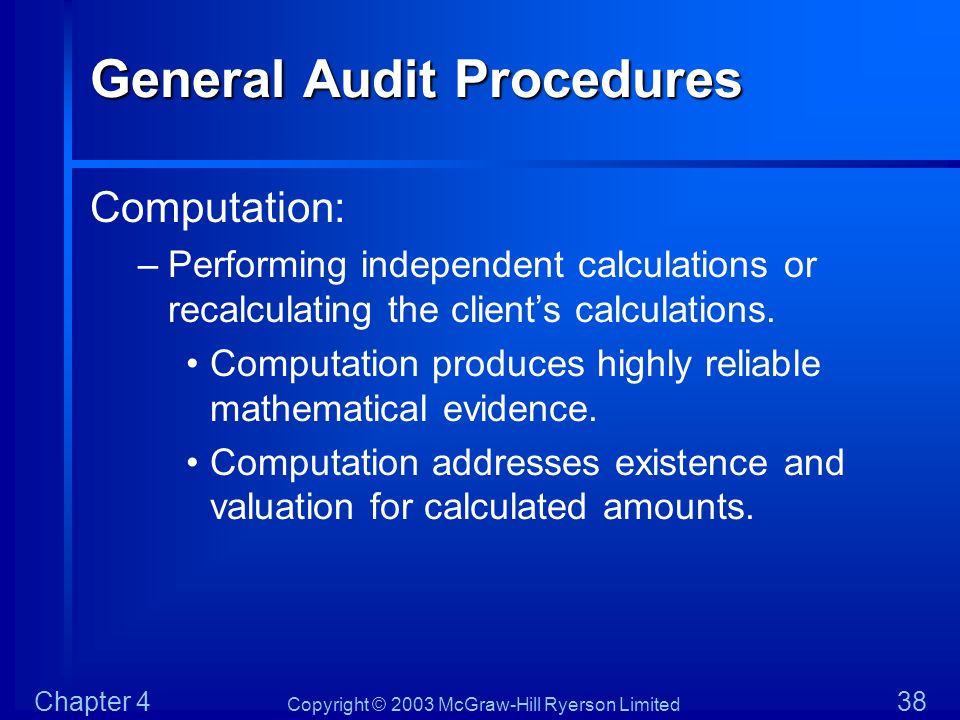 Copyright © 2003 McGraw-Hill Ryerson Limited Chapter 4 38 General Audit Procedures Computation: –Performing independent calculations or recalculating