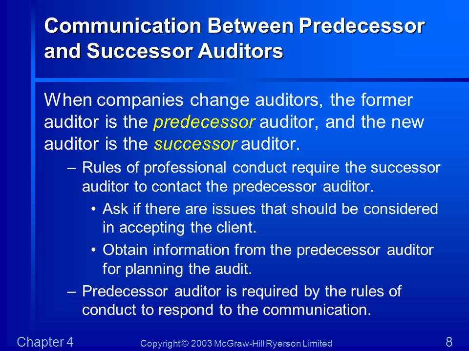 Copyright © 2003 McGraw-Hill Ryerson Limited Chapter 4 9 Communication Between Predecessor and Successor Auditors Successor auditor should ask the client to consent to discussions with the predecessor auditor.