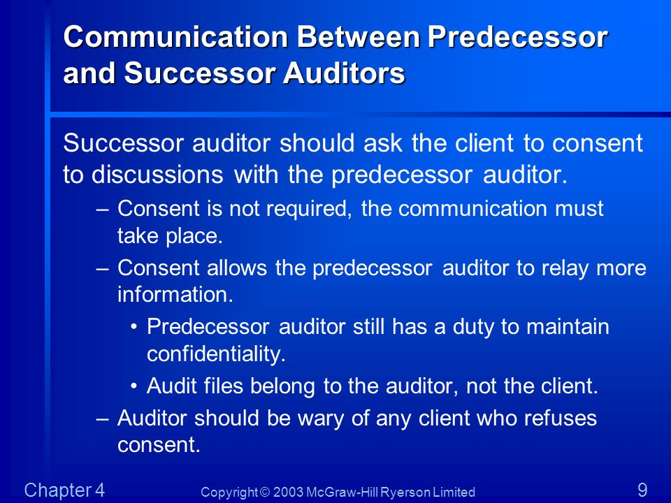 Copyright © 2003 McGraw-Hill Ryerson Limited Chapter 4 9 Communication Between Predecessor and Successor Auditors Successor auditor should ask the cli