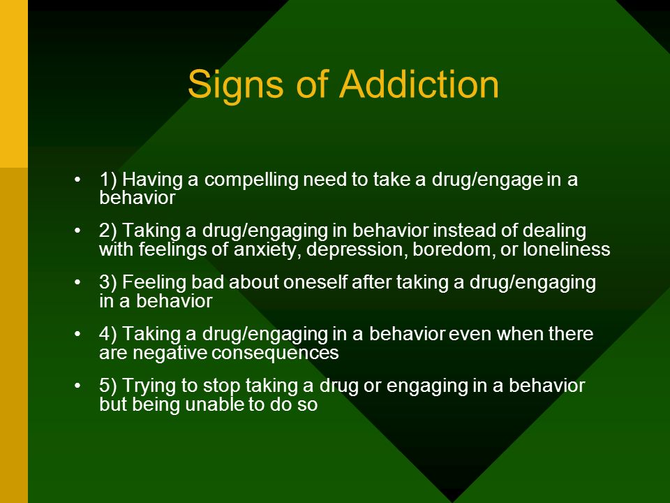 Signs of Addiction 1) Having a compelling need to take a drug/engage in a behavior 2) Taking a drug/engaging in behavior instead of dealing with feeli