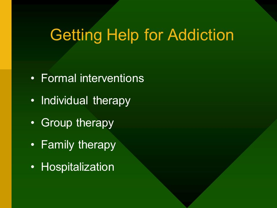 Getting Help for Addiction Formal interventions Individual therapy Group therapy Family therapy Hospitalization