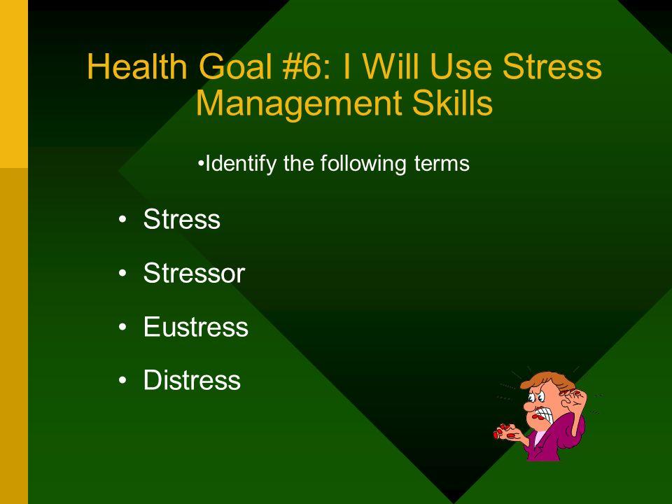 Health Goal #6: I Will Use Stress Management Skills Stress Stressor Eustress Distress Identify the following terms