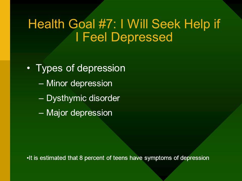 Health Goal #7: I Will Seek Help if I Feel Depressed Types of depression –Minor depression –Dysthymic disorder –Major depression It is estimated that
