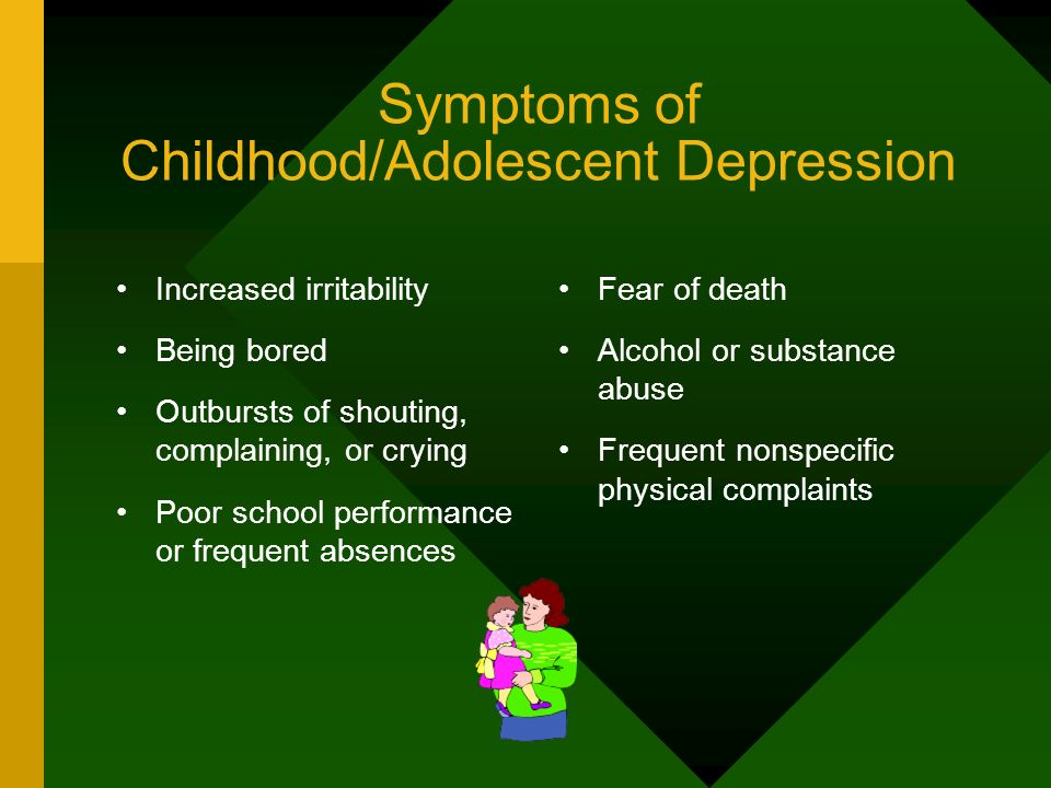 Symptoms of Childhood/Adolescent Depression Increased irritability Being bored Outbursts of shouting, complaining, or crying Poor school performance o