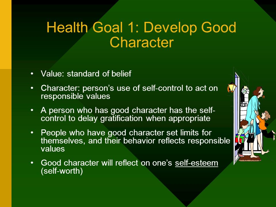 Health Goal 1: Develop Good Character Value: standard of belief Character: persons use of self-control to act on responsible values A person who has g