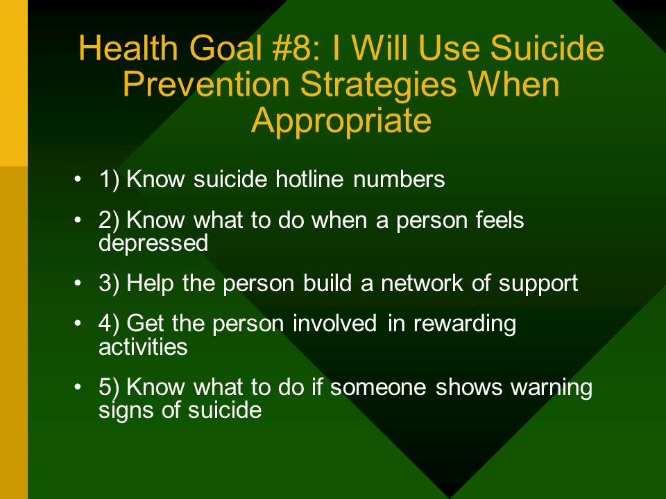 Health Goal #8: I Will Use Suicide Prevention Strategies When Appropriate 1) Know suicide hotline numbers 2) Know what to do when a person feels depre