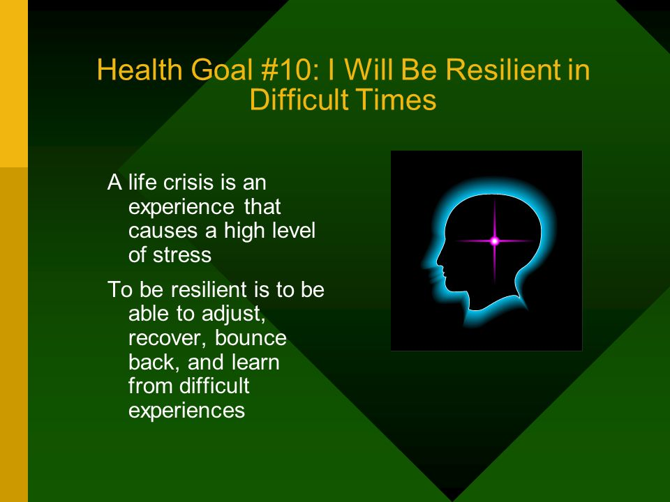 Health Goal #10: I Will Be Resilient in Difficult Times A life crisis is an experience that causes a high level of stress To be resilient is to be abl
