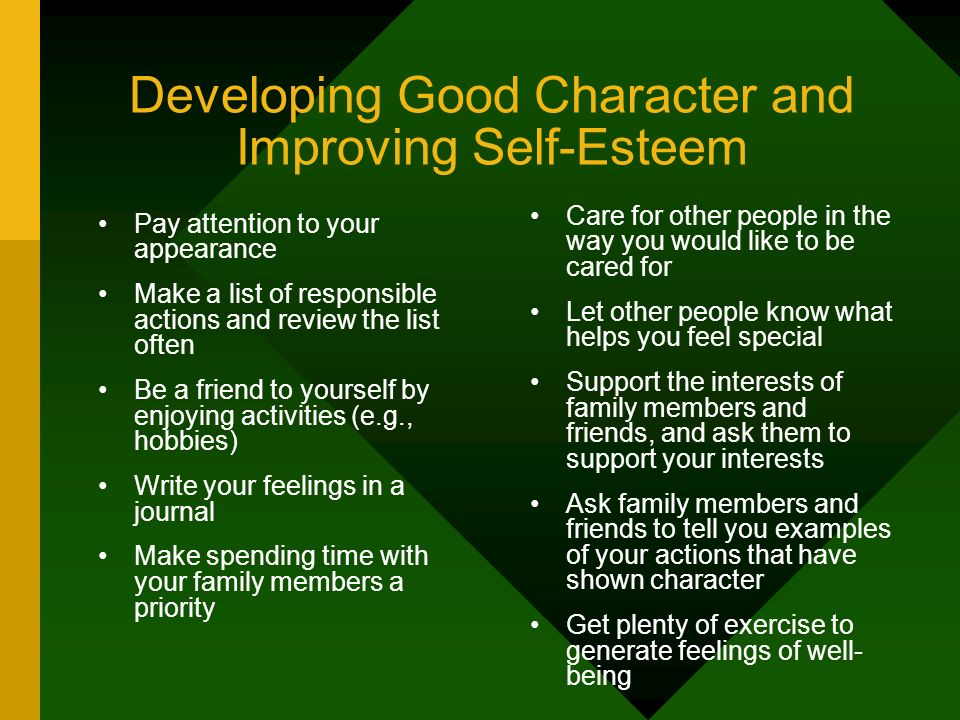 Developing Good Character and Improving Self-Esteem Pay attention to your appearance Make a list of responsible actions and review the list often Be a