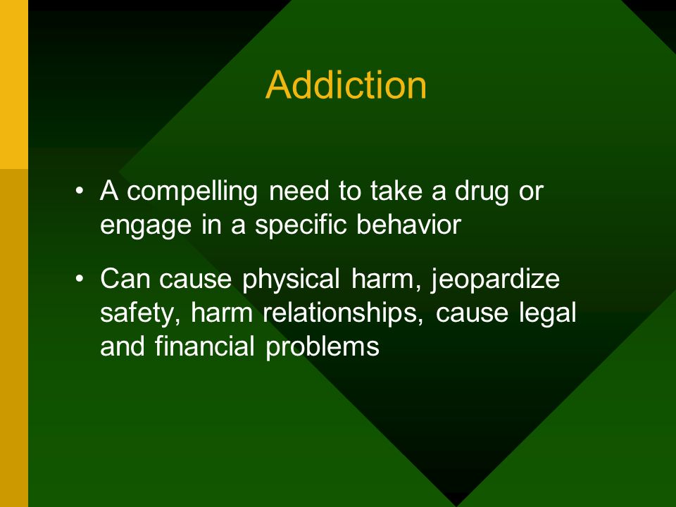 Addiction A compelling need to take a drug or engage in a specific behavior Can cause physical harm, jeopardize safety, harm relationships, cause lega