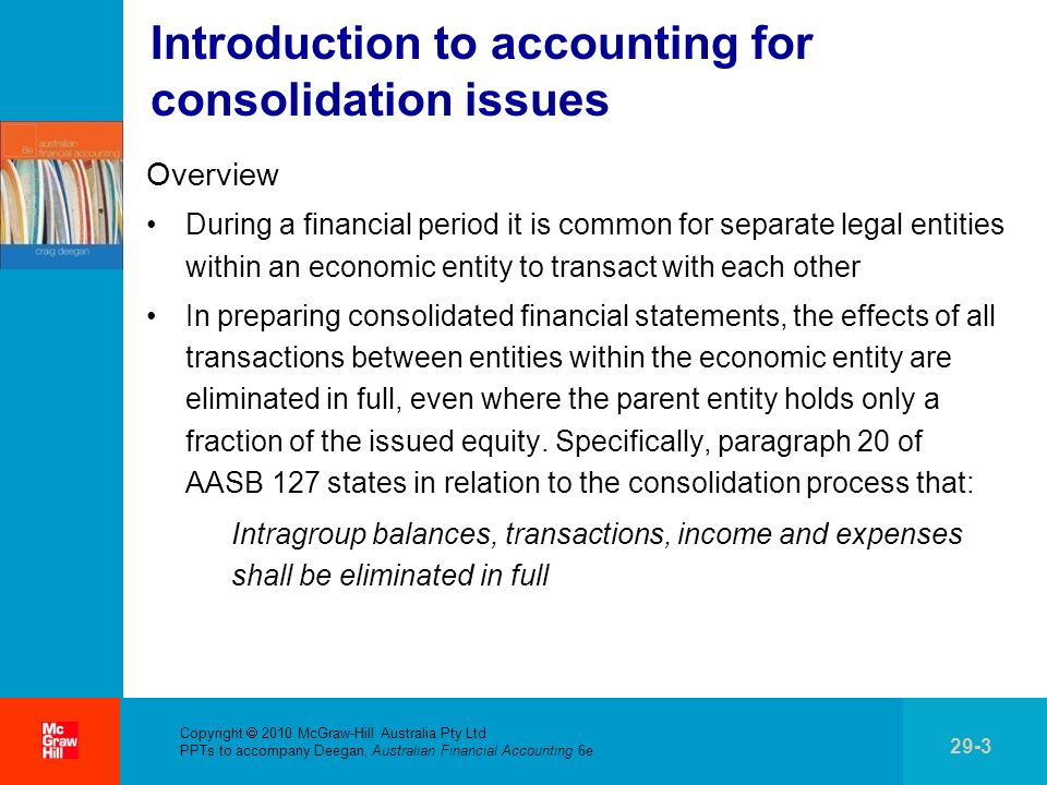 . Copyright 2010 McGraw-Hill Australia Pty Ltd PPTs to accompany Deegan, Australian Financial Accounting 6e 29-4 Introduction to accounting for consolidation issues (cont.) Examples of intragroup transactions Payment of dividends to group members Payment of management fees to a group member Intragroup sales of inventory Intragroup sales of non-current assets Intragroup loans Consolidation adjustments for intragroup transactions Typically eliminate these transactions by reversing the original accounting entries made to recognise the transactions in the separate legal entities