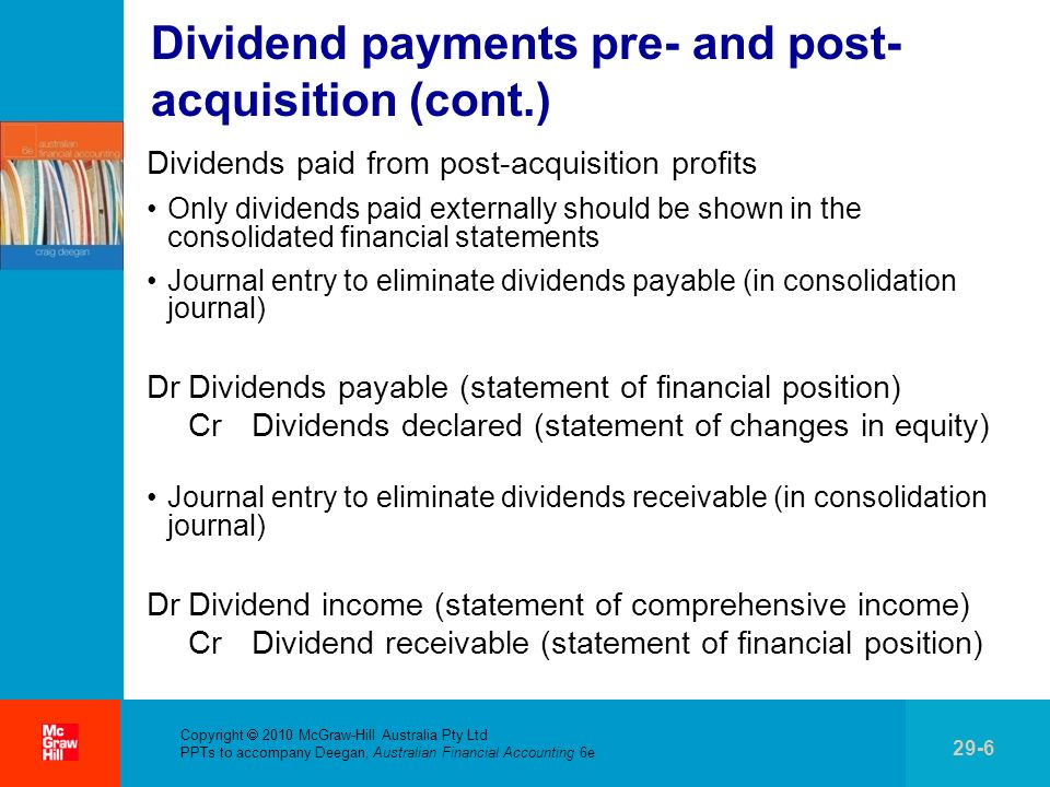 Copyright 2010 McGraw-Hill Australia Pty Ltd PPTs to accompany Deegan, Australian Financial Accounting 6e 29-27 Intragroup sale of inventory (cont.) Unrealised profit in opening inventory (cont.) Consolidation entries: Unrealised profits in opening inventory Reducing opening inventory reduces cost of goods sold DrOpening retained earnings CrCost of goods sold Higher profits lead to higher tax expense DrIncome tax expense CrOpening retained earnings Consider Worked Example 29.4 (pp.
