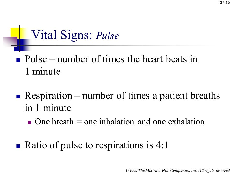 37-14 © 2009 The McGraw-Hill Companies, Inc. All rights reserved Circulatory Pulse Respiratory Respirations Pulse and respirations are related because