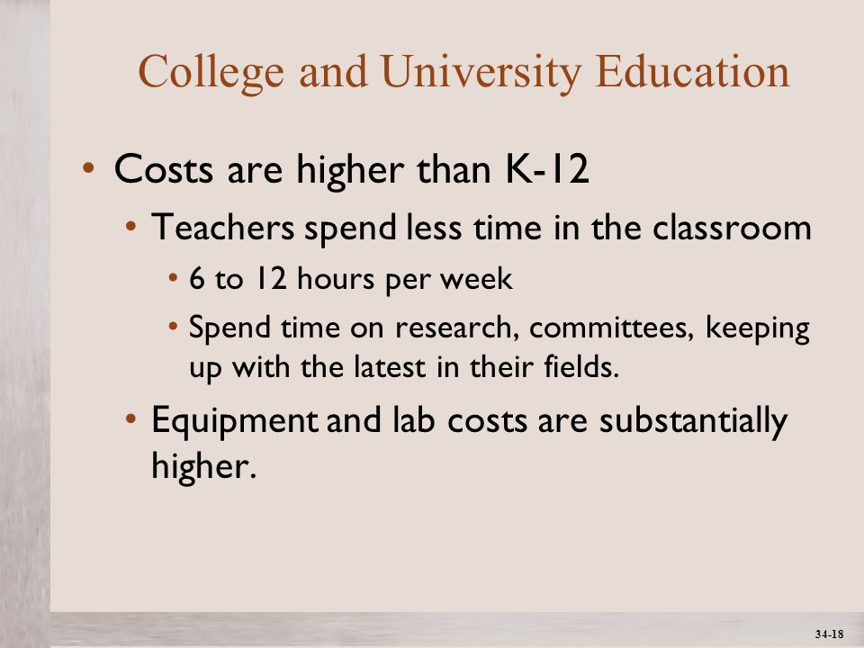 1- 18 ©2012 The McGraw-Hill Companies, All Rights ReservedMcGraw-Hill/Irwin College and University Education Costs are higher than K-12 Teachers spend less time in the classroom 6 to 12 hours per week Spend time on research, committees, keeping up with the latest in their fields.