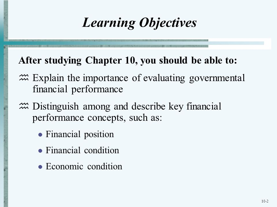 10-2 Learning Objectives After studying Chapter 10, you should be able to: Explain the importance of evaluating governmental financial performance Dis