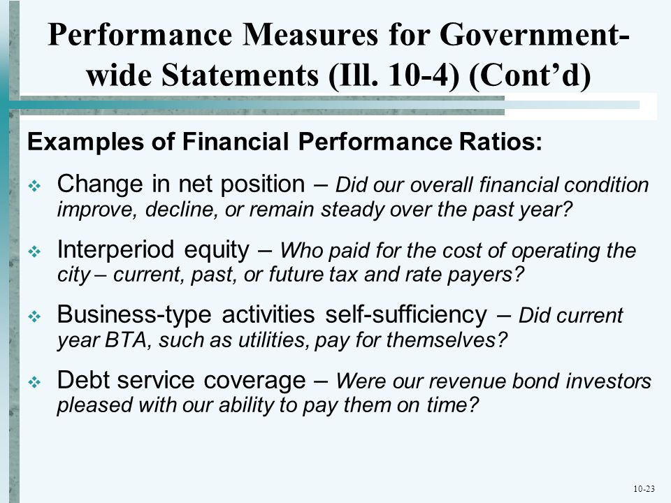 10-23 Performance Measures for Government- wide Statements (Ill. 10-4) (Contd) Examples of Financial Performance Ratios: Change in net position – Did