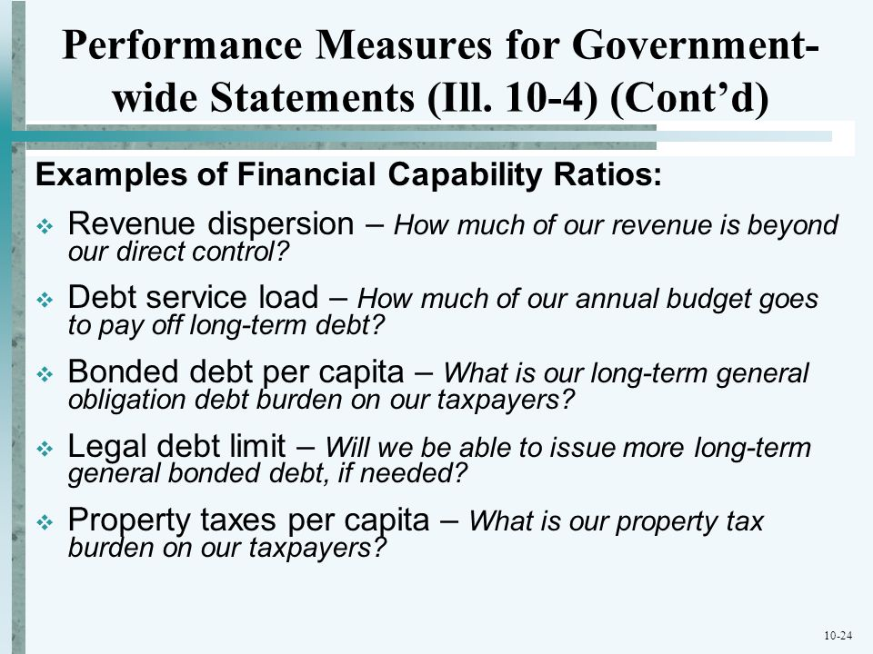 10-24 Performance Measures for Government- wide Statements (Ill. 10-4) (Contd) Examples of Financial Capability Ratios: Revenue dispersion – How much