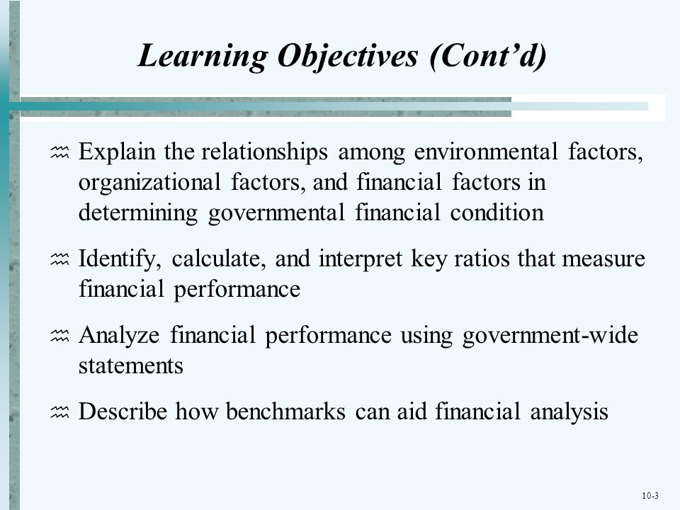 10-3 Learning Objectives (Contd) Explain the relationships among environmental factors, organizational factors, and financial factors in determining g