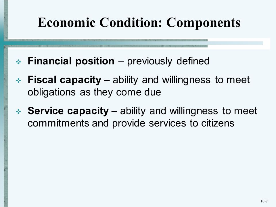 10-8 Economic Condition: Components Financial position – previously defined Fiscal capacity – ability and willingness to meet obligations as they come